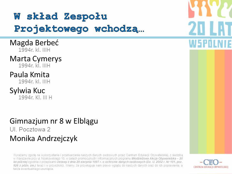 Magda Berbeć 1994r. kl. IIIH Marta Cymerys 1994r. kl. IIIH Paula Kmita 1994r. kl. IIIH Sylwia Kuc 1994r. Kl. III H Gimnazjum nr 8 w Elblągu Ul. Poczto