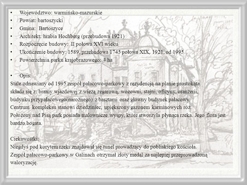 Województwo: warmińsko-mazurskie Powiat: bartoszycki Gmina: Bartoszyce Architekt: hrabia Hochberg (przebudowa 1921) Rozpoczęcie budowy: II połowa XVI wieku Ukończenie budowy: 1589, przebudowa 1745 połowa XIX, 1921, od 1995 Powierzchnia parku krajobrazowego: 4 ha Opis: Stale odnawiany od 1995 zespół pałacowo-parkowy z rezydencją na planie prostokąta składa się z: bramy wjazdowej z wieżą zegarową, wozowni, stajni, oficyny, oranżerii, budynku przypałacowego(narożnego) z basztami oraz główny budynek pałacowy.