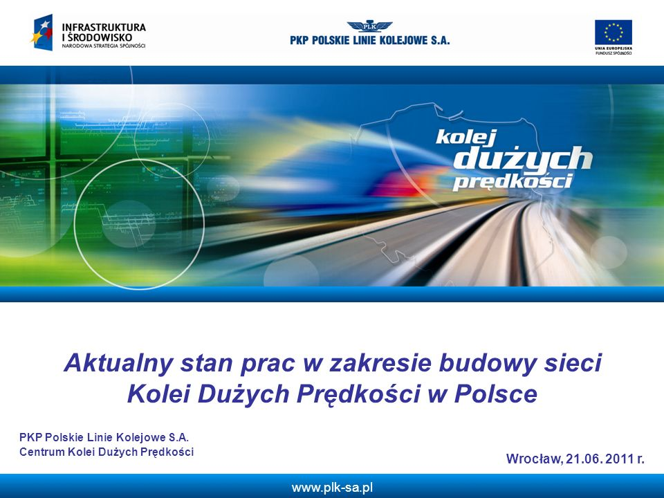 www.plk-sa.pl Aktualny stan prac w zakresie budowy sieci Kolei Dużych Prędkości w Polsce Wrocław, 21.06. 2011 r. PKP Polskie Linie Kolejowe S.A. Centr