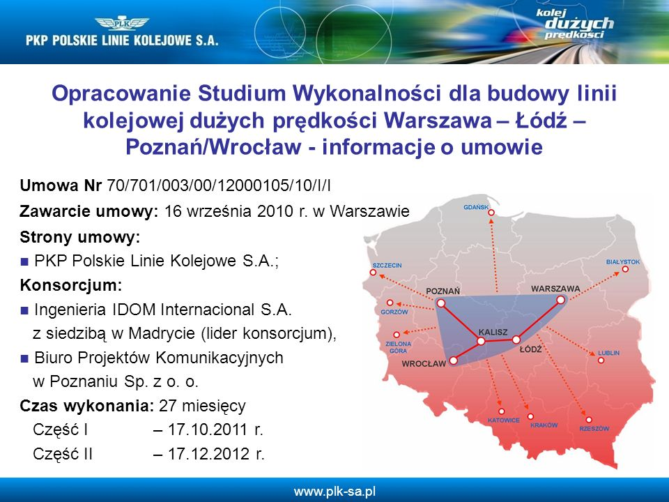 www.plk-sa.pl dostarczenie Zamawiającemu i instytucjom odpowiedzialnym za wdrażanie projektów finansowanych ze środków Unii Europejskiej w Polsce, podstaw do podjęcia decyzji o budowie i sposobie finansowania budowy linii; opracowanie rozwiązań i koncepcji, które staną się podstawą do opracowania pozostałych elementów dokumentacji w ramach projektu POIiŚ 7.1-26 Przygotowanie budowy linii dużych prędkości.