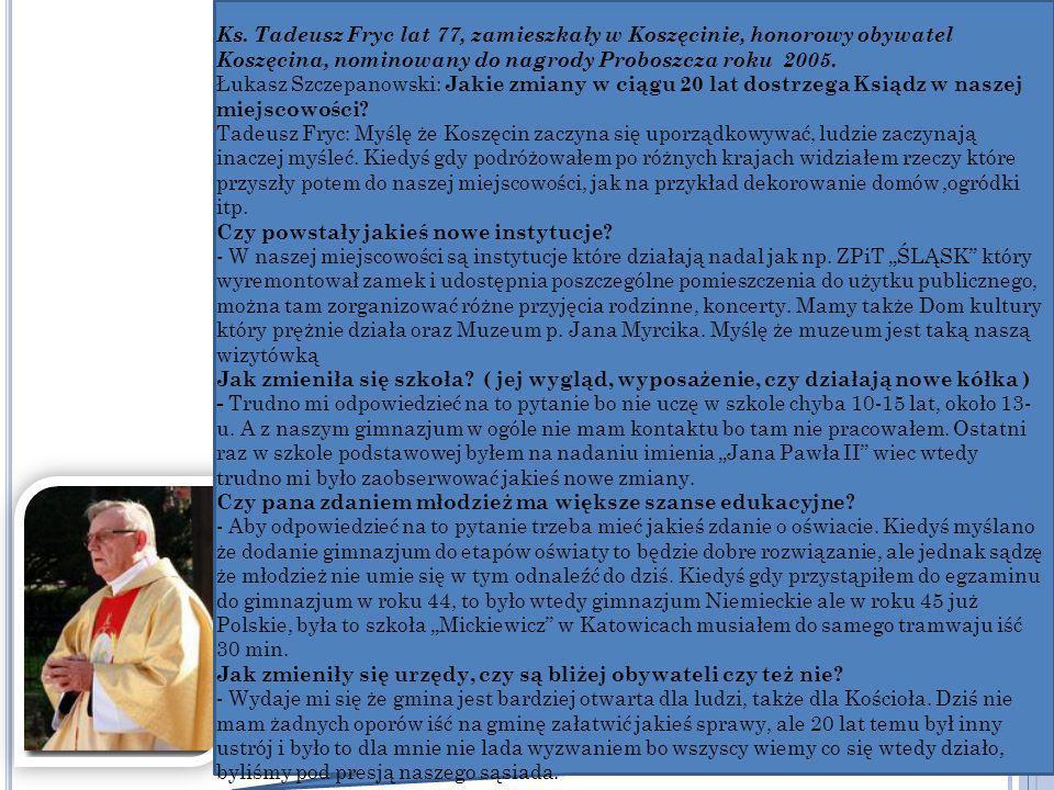 Ks. Tadeusz Fryc lat 77, zamieszkały w Koszęcinie, honorowy obywatel Koszęcina, nominowany do nagrody Proboszcza roku 2005. Łukasz Szczepanowski: Jaki