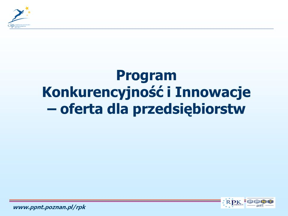 www.ppnt.poznan.pl/rpk Program Konkurencyjność i Innowacje – oferta dla przedsiębiorstw