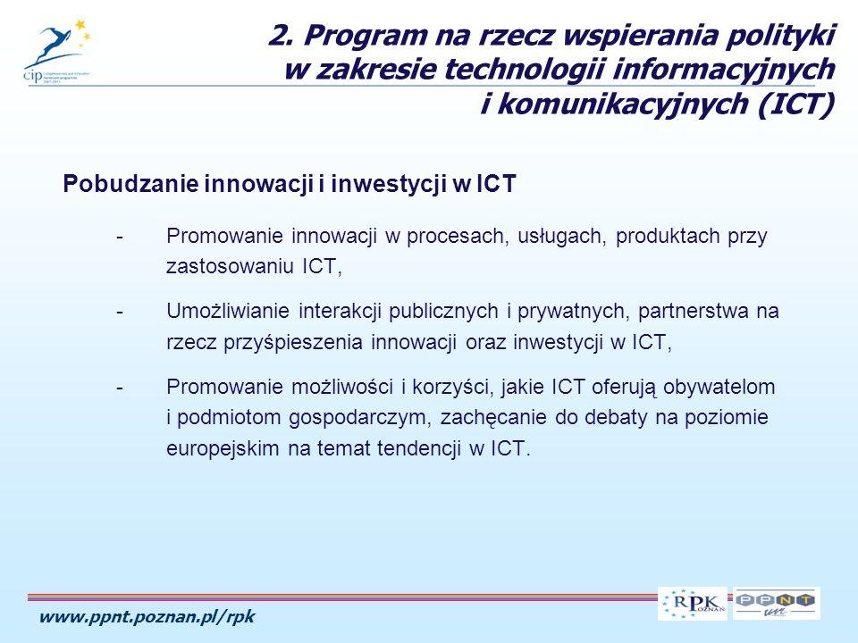 www.ppnt.poznan.pl/rpk Pobudzanie innowacji i inwestycji w ICT -Promowanie innowacji w procesach, usługach, produktach przy zastosowaniu ICT, -Umożliwianie interakcji publicznych i prywatnych, partnerstwa na rzecz przyśpieszenia innowacji oraz inwestycji w ICT, -Promowanie możliwości i korzyści, jakie ICT oferują obywatelom i podmiotom gospodarczym, zachęcanie do debaty na poziomie europejskim na temat tendencji w ICT.