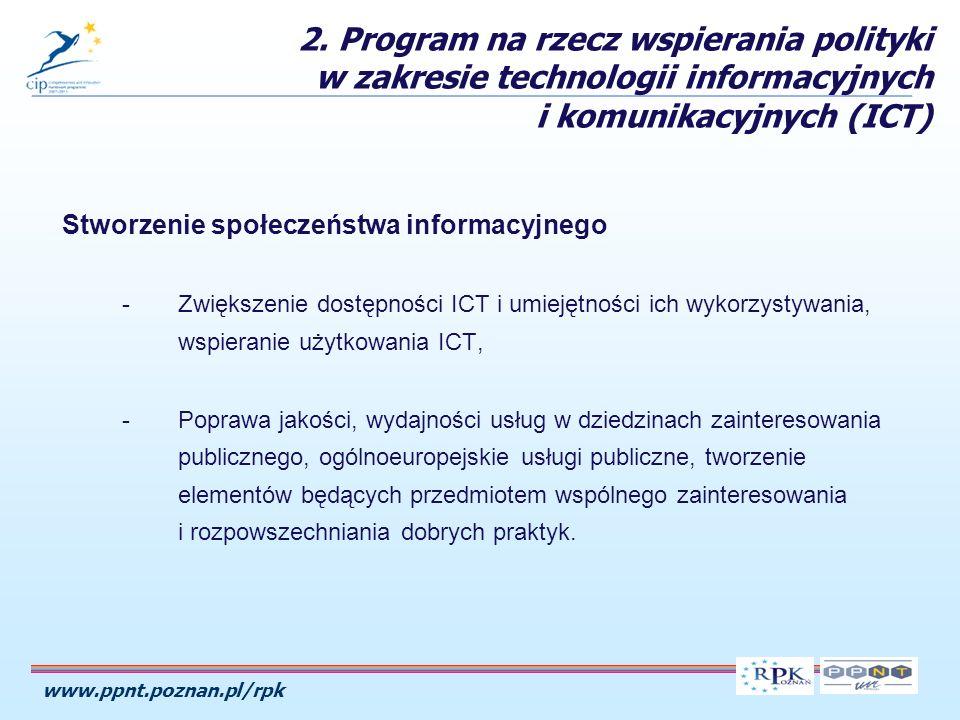 www.ppnt.poznan.pl/rpk Stworzenie społeczeństwa informacyjnego -Zwiększenie dostępności ICT i umiejętności ich wykorzystywania, wspieranie użytkowania ICT, -Poprawa jakości, wydajności usług w dziedzinach zainteresowania publicznego, ogólnoeuropejskie usługi publiczne, tworzenie elementów będących przedmiotem wspólnego zainteresowania i rozpowszechniania dobrych praktyk.