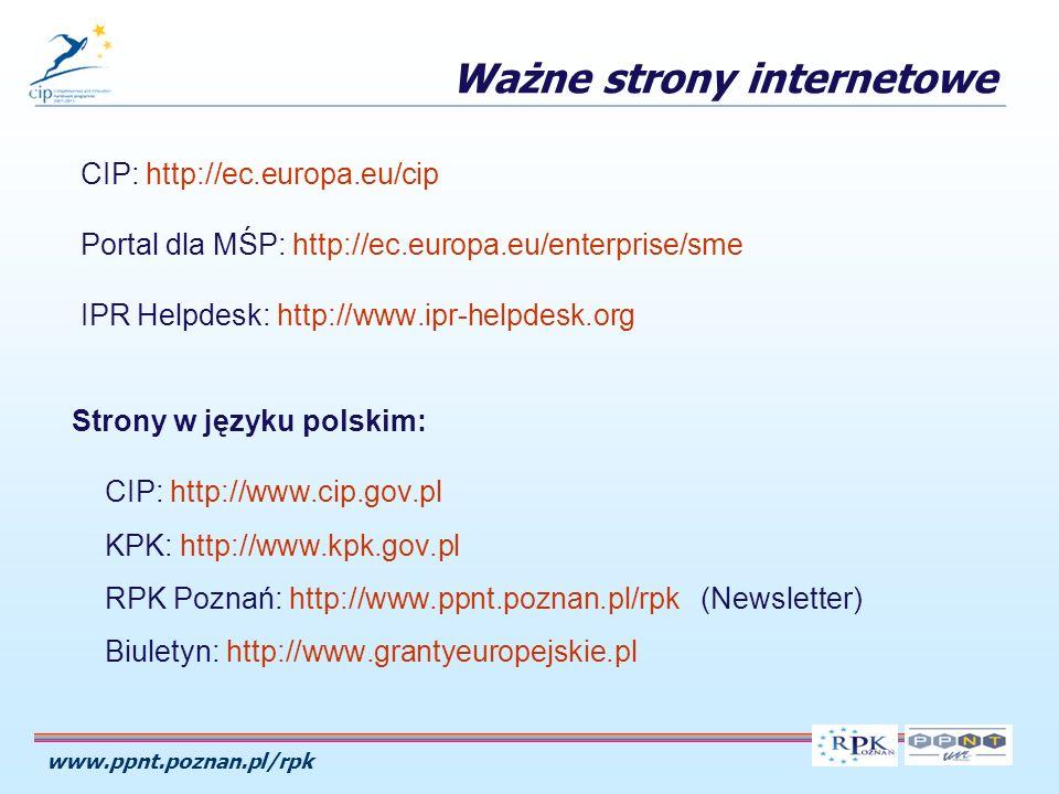 www.ppnt.poznan.pl/rpk Ważne strony internetowe CIP: http://ec.europa.eu/cip Portal dla MŚP: http://ec.europa.eu/enterprise/sme IPR Helpdesk: http://www.ipr-helpdesk.org Strony w języku polskim: CIP: http://www.cip.gov.pl KPK: http://www.kpk.gov.pl RPK Poznań: http://www.ppnt.poznan.pl/rpk (Newsletter) Biuletyn: http://www.grantyeuropejskie.pl