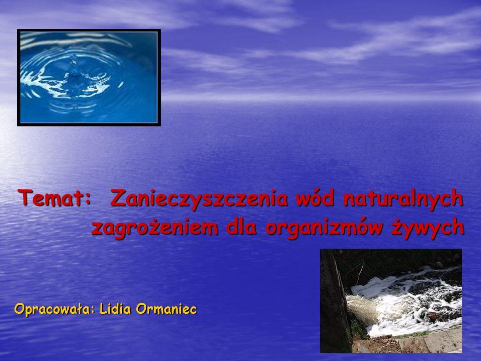 Temat: Zanieczyszczenia wód naturalnych zagrożeniem dla organizmów żywych zagrożeniem dla organizmów żywych Opracowała: Lidia Ormaniec
