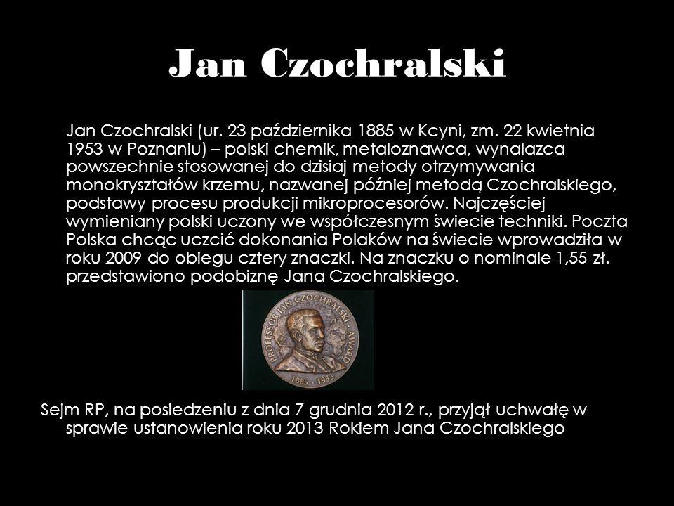 Jan Czochralski Jan Czochralski (ur. 23 października 1885 w Kcyni, zm. 22 kwietnia 1953 w Poznaniu) – polski chemik, metaloznawca, wynalazca powszechn