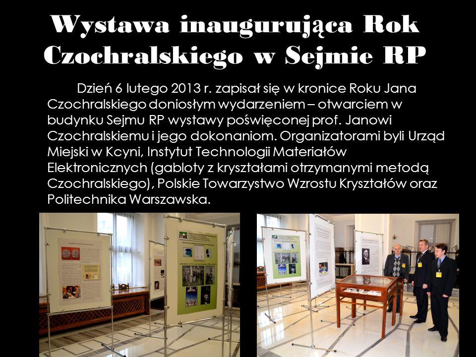Wystawa inauguruj ą ca Rok Czochralskiego w Sejmie RP Dzień 6 lutego 2013 r. zapisał się w kronice Roku Jana Czochralskiego doniosłym wydarzeniem – ot