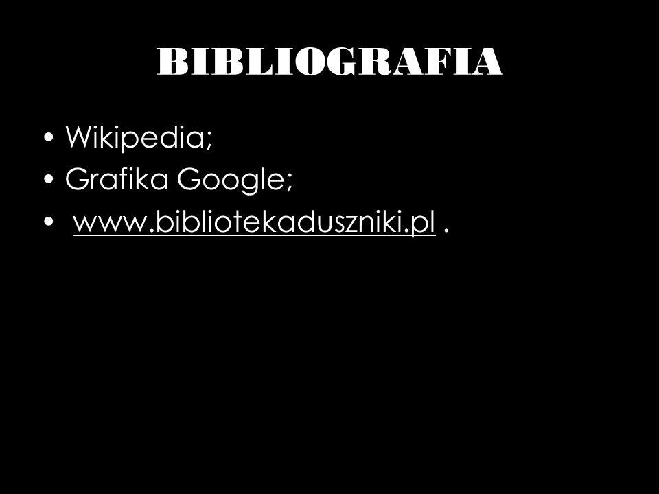 BIBLIOGRAFIA Wikipedia; Grafika Google; www.bibliotekaduszniki.pl.