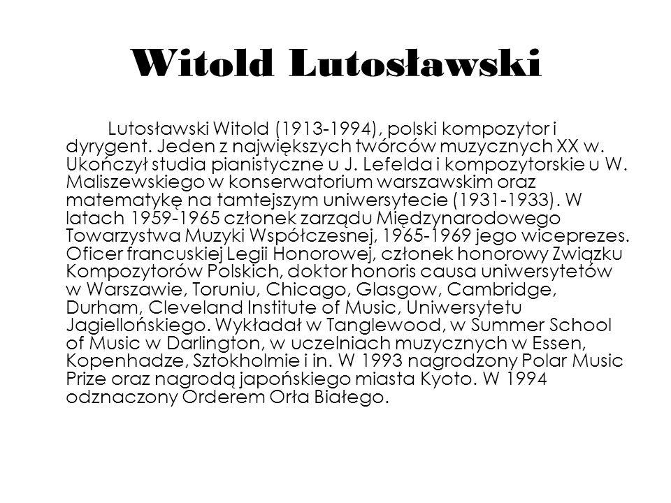 Witold Lutosławski Lutosławski Witold (1913-1994), polski kompozytor i dyrygent. Jeden z największych twórców muzycznych XX w. Ukończył studia pianist