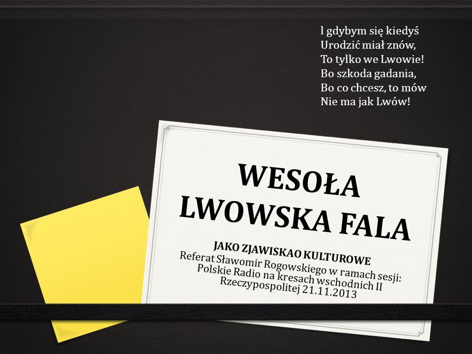 WESOŁA LWOWSKA FALA JAKO ZJAWISKAO KULTUROWE Referat Sławomir Rogowskiego w ramach sesji: Polskie Radio na kresach wschodnich II Rzeczypospolitej 21.1
