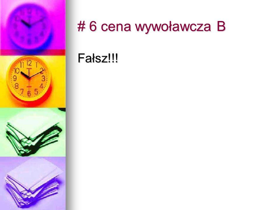 # 6 cena wywoławcza B Fałsz!!!