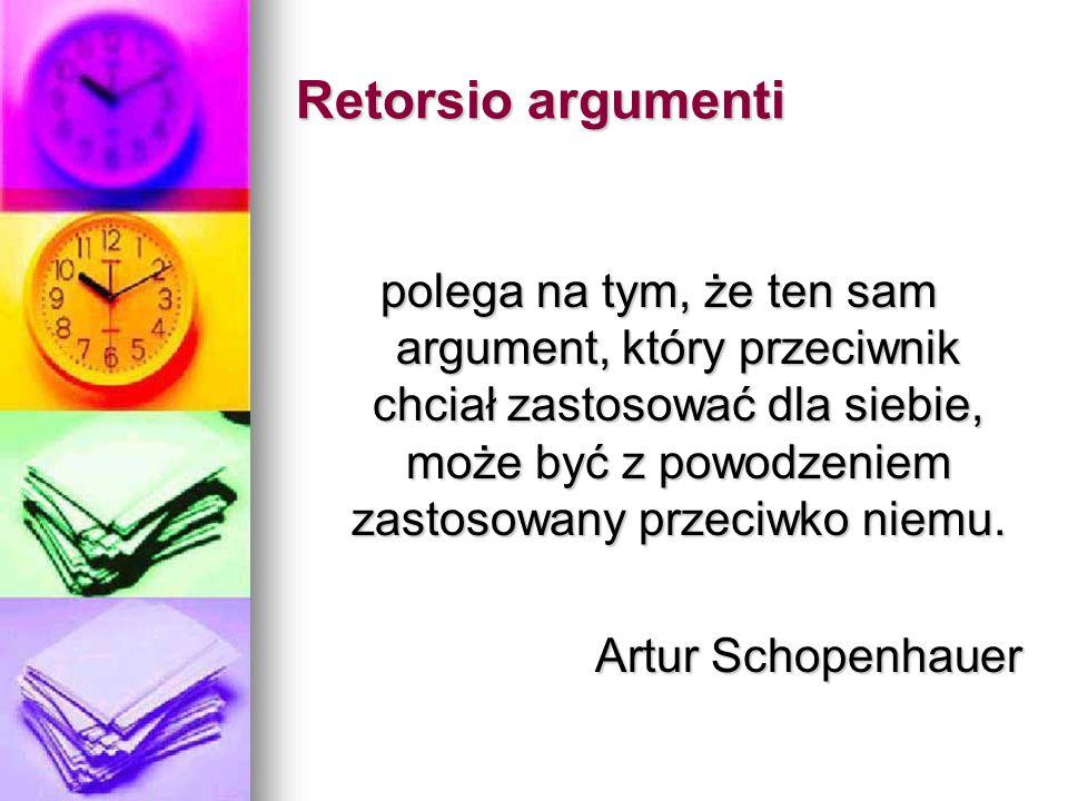 Retorsio argumenti polega na tym, że ten sam argument, który przeciwnik chciał zastosować dla siebie, może być z powodzeniem zastosowany przeciwko niemu.
