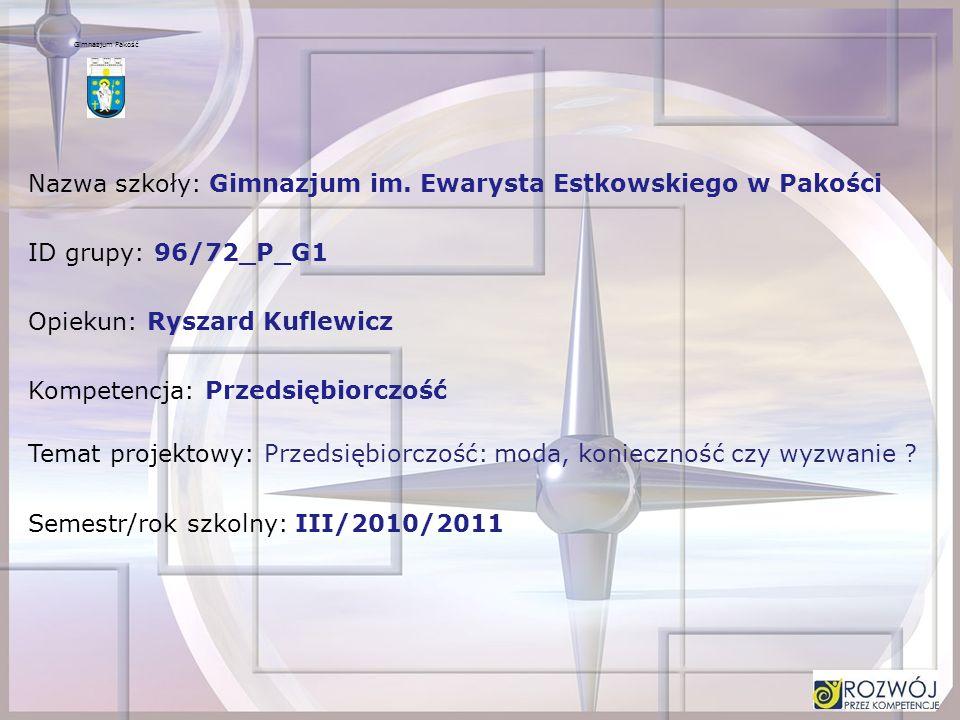 Nazwa szkoły: Gimnazjum im. Ewarysta Estkowskiego w Pakości ID grupy: 96/72_P_G1 Opiekun: Ryszard Kuflewicz Kompetencja: Przedsiębiorczość Temat proje