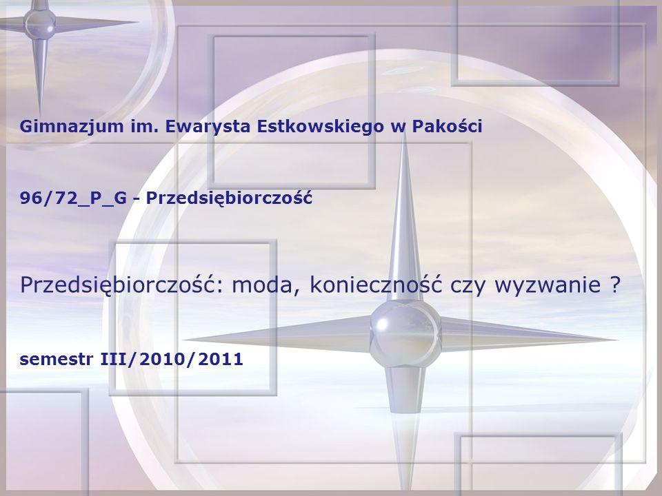 Gimnazjum im. Ewarysta Estkowskiego w Pakości 96/72_P_G - Przedsiębiorczość Przedsiębiorczość: moda, konieczność czy wyzwanie ? semestr III/2010/2011