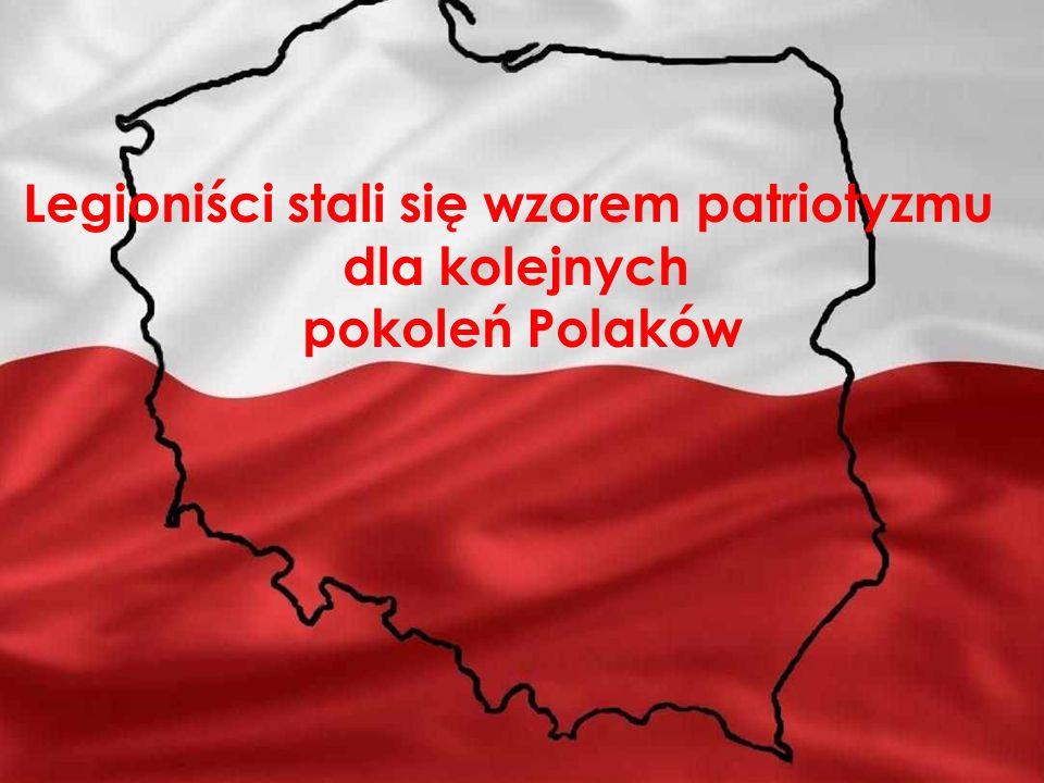 Polacy stali się wzorem patriotyzmu dla kolejnych pokoleń Polaków Legioniści stali się wzorem patriotyzmu dla kolejnych pokoleń Polaków