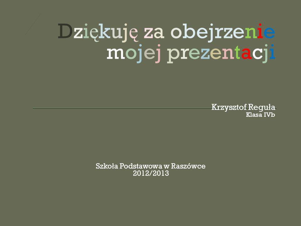 Dzi ę kuj ę za obejrzenie mojej prezentacji Krzysztof Regu ł a Klasa IVb Szko ł a Podstawowa w Raszówce 2012/2013