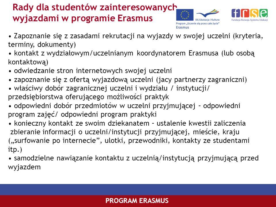 Rady dla studentów zainteresowanych wyjazdami w programie Erasmus PROGRAM ERASMUS Zapoznanie się z zasadami rekrutacji na wyjazdy w swojej uczelni (kr