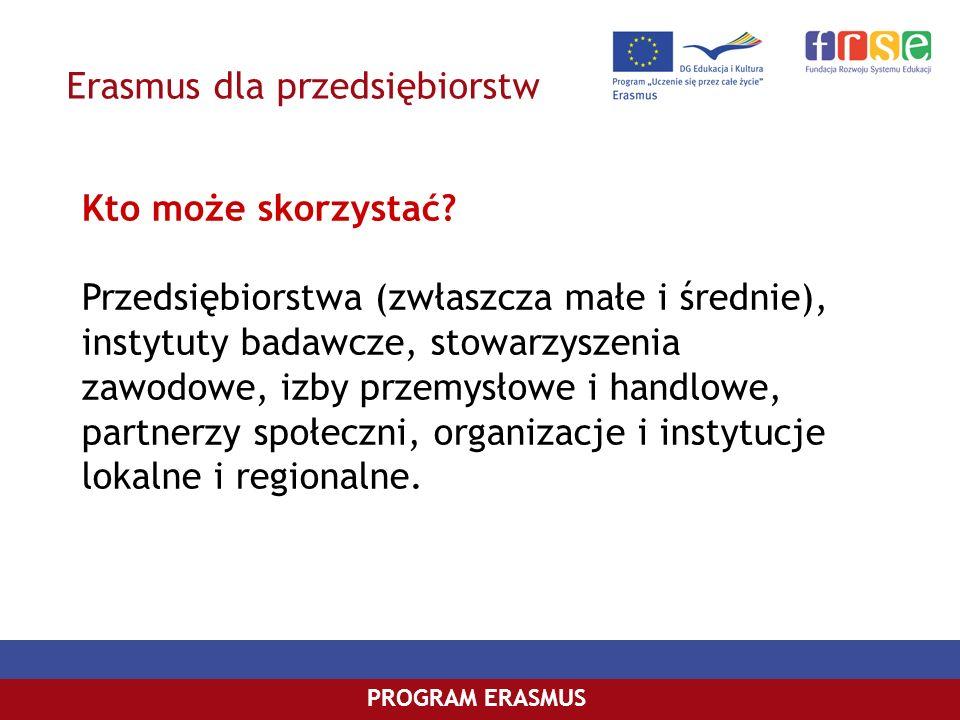 Erasmus dla przedsiębiorstw PROGRAM ERASMUS Kto może skorzystać? Przedsiębiorstwa (zwłaszcza małe i średnie), instytuty badawcze, stowarzyszenia zawod