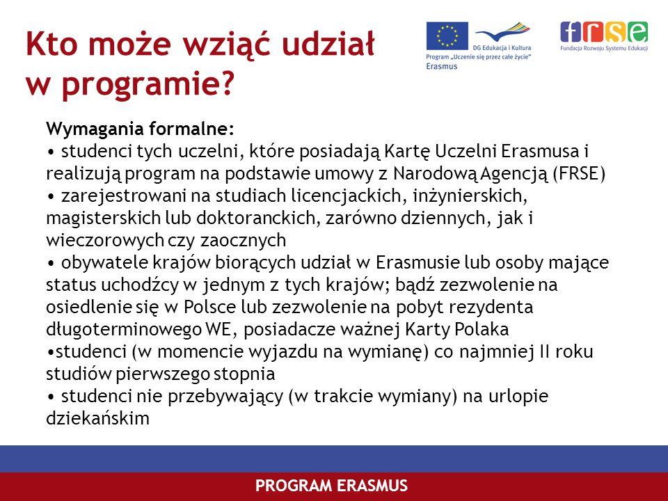 Kto może wziąć udział w programie? PROGRAM ERASMUS Wymagania formalne: studenci tych uczelni, które posiadają Kartę Uczelni Erasmusa i realizują progr