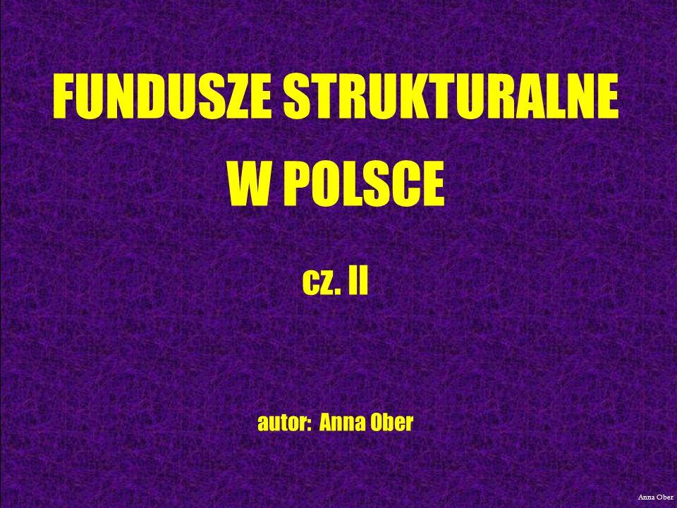 FUNDUSZE STRUKTURALNE W POLSCE cz. II autor: Anna Ober Anna Ober