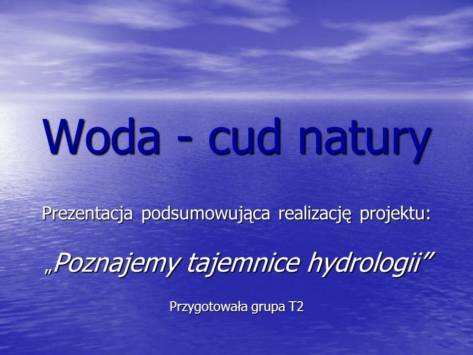 Woda - cud natury Prezentacja podsumowująca realizację projektu: Poznajemy tajemnice hydrologii Przygotowała grupa T2