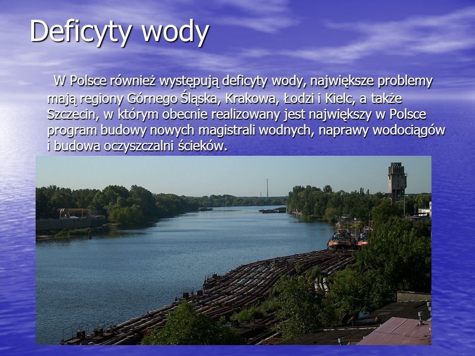 Deficyty wody W Polsce również występują deficyty wody, największe problemy mają regiony Górnego Śląska, Krakowa, Łodzi i Kielc, a także Szczecin, w k