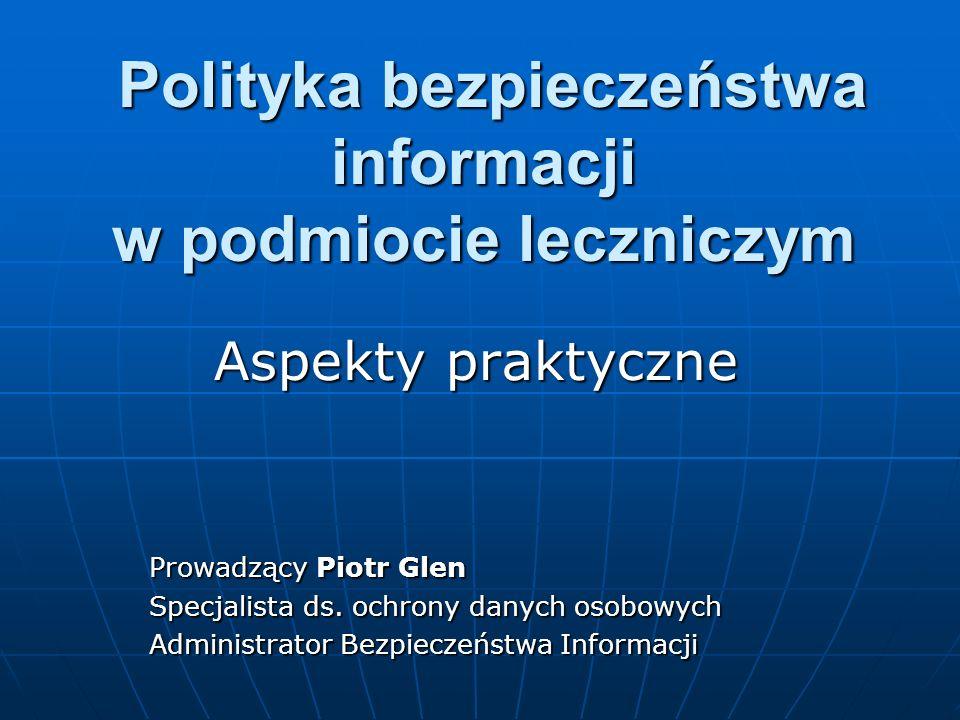 Polityka bezpieczeństwa informacji w podmiocie leczniczym Polityka bezpieczeństwa informacji w podmiocie leczniczym Aspekty praktyczne Prowadzący Piot