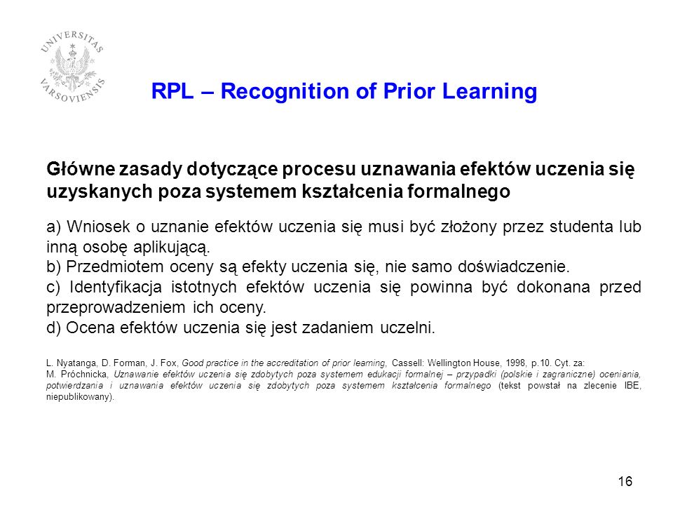 16 RPL – Recognition of Prior Learning Główne zasady dotyczące procesu uznawania efektów uczenia się uzyskanych poza systemem kształcenia formalnego a