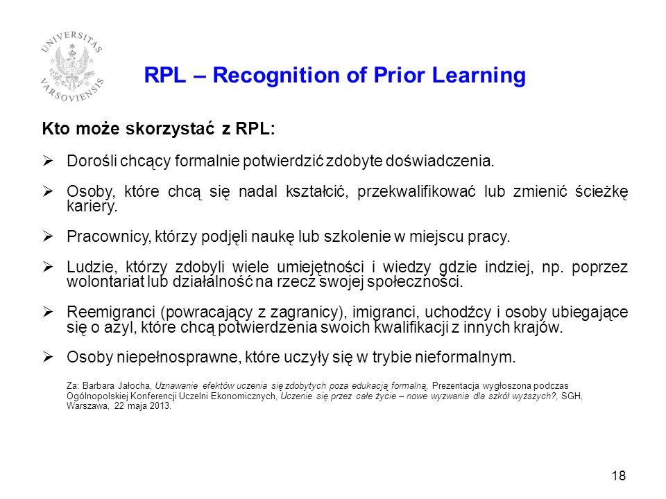 18 RPL – Recognition of Prior Learning Kto może skorzystać z RPL: Dorośli chcący formalnie potwierdzić zdobyte doświadczenia. Osoby, które chcą się na