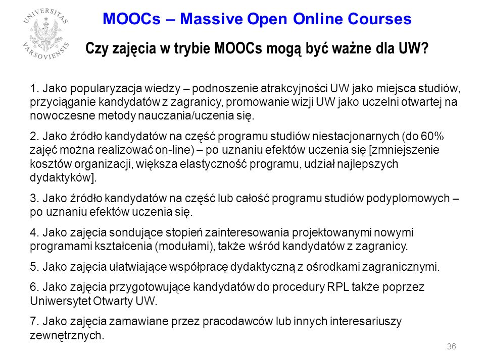 MOOCs – Massive Open Online Courses Czy zajęcia w trybie MOOCs mogą być ważne dla UW? 1. Jako popularyzacja wiedzy – podnoszenie atrakcyjności UW jako
