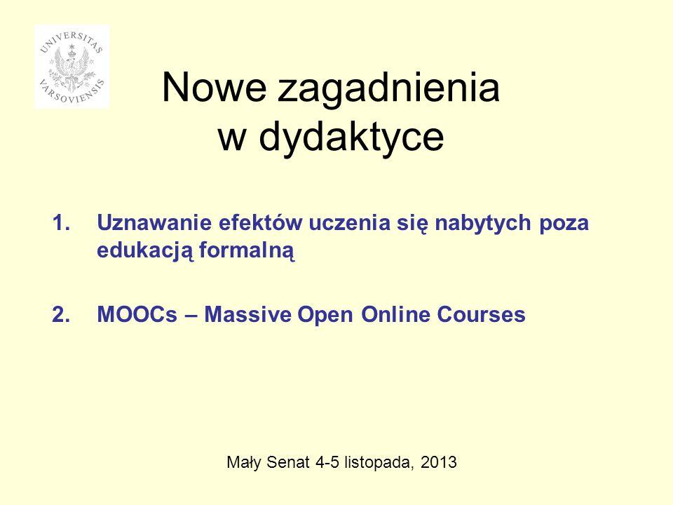 Nowe zagadnienia w dydaktyce 1.Uznawanie efektów uczenia się nabytych poza edukacją formalną 2.MOOCs – Massive Open Online Courses Mały Senat 4-5 listopada, 2013
