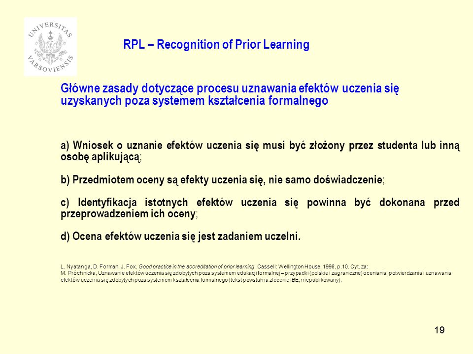 19 RPL – Recognition of Prior Learning Główne zasady dotyczące procesu uznawania efektów uczenia się uzyskanych poza systemem kształcenia formalnego a) Wniosek o uznanie efektów uczenia się musi być złożony przez studenta lub inną osobę aplikującą ; b) Przedmiotem oceny są efekty uczenia się, nie samo doświadczenie ; c) Identyfikacja istotnych efektów uczenia się powinna być dokonana przed przeprowadzeniem ich oceny ; d) Ocena efektów uczenia się jest zadaniem uczelni.