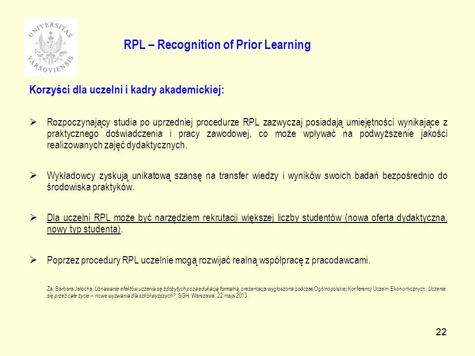 22 RPL – Recognition of Prior Learning Korzyści dla uczelni i kadry akademickiej: Rozpoczynający studia po uprzedniej procedurze RPL zazwyczaj posiadają umiejętności wynikające z praktycznego doświadczenia i pracy zawodowej, co może wpływać na podwyższenie jakości realizowanych zajęć dydaktycznych.