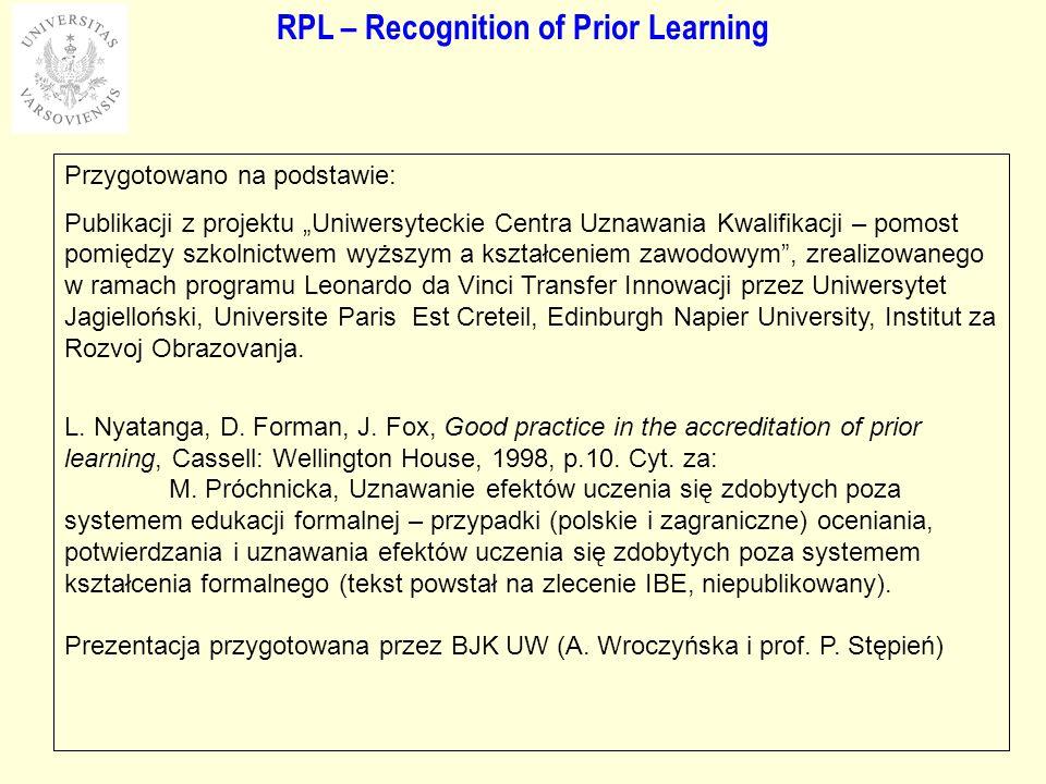 RPL – Recognition of Prior Learning Przygotowano na podstawie: Publikacji z projektu Uniwersyteckie Centra Uznawania Kwalifikacji – pomost pomiędzy szkolnictwem wyższym a kształceniem zawodowym, zrealizowanego w ramach programu Leonardo da Vinci Transfer Innowacji przez Uniwersytet Jagielloński, Universite Paris Est Creteil, Edinburgh Napier University, Institut za Rozvoj Obrazovanja.
