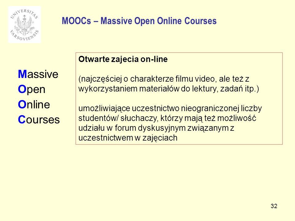 32 Massive Open Online Courses MOOCs – Massive Open Online Courses Otwarte zajecia on-line (najczęściej o charakterze filmu video, ale też z wykorzystaniem materiałów do lektury, zadań itp.) umożliwiające uczestnictwo nieograniczonej liczby studentów/ słuchaczy, którzy mają też możliwość udziału w forum dyskusyjnym związanym z uczestnictwem w zajęciach