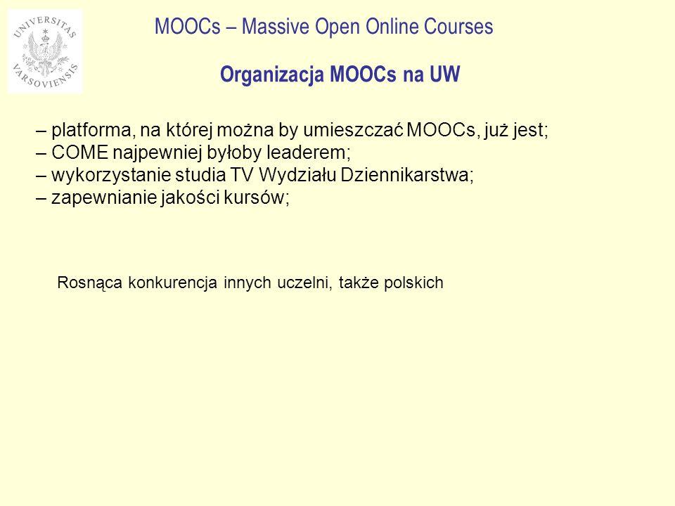 MOOCs – Massive Open Online Courses – platforma, na której można by umieszczać MOOCs, już jest; – COME najpewniej byłoby leaderem; – wykorzystanie studia TV Wydziału Dziennikarstwa; – zapewnianie jakości kursów; Organizacja MOOCs na UW Rosnąca konkurencja innych uczelni, także polskich