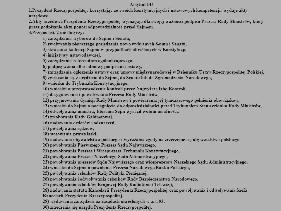 Artykuł 144 1.Prezydent Rzeczypospolitej, korzystając ze swoich konstytucyjnych i ustawowych kompetencji, wydaje akty urzędowe. 2.Akty urzędowe Prezyd