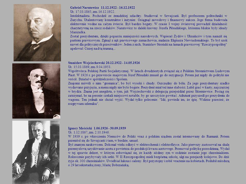 Gabriel Narutowicz 11.12.1922 - 16.12.1922 Ur. 17.03.1865, zm. 16.12.1922. Intelektualista. Pochodził ze żmudzkiej szlachty. Studiował w Szwajcarii. B