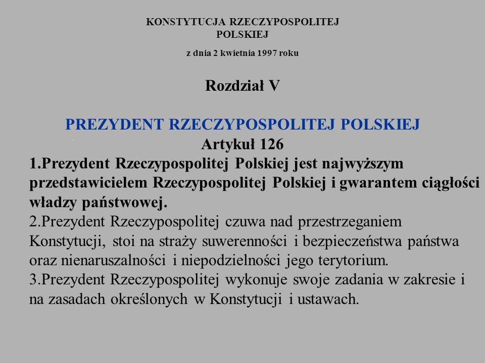 KONSTYTUCJA RZECZYPOSPOLITEJ POLSKIEJ z dnia 2 kwietnia 1997 roku Rozdział V PREZYDENT RZECZYPOSPOLITEJ POLSKIEJ Artykuł 126 1.Prezydent Rzeczypospoli