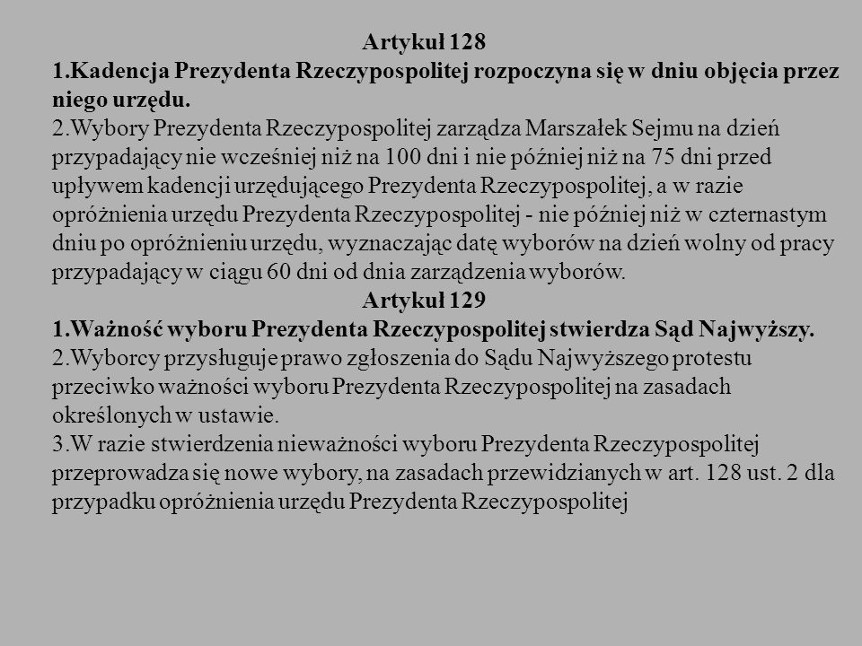 Artykuł 128 1.Kadencja Prezydenta Rzeczypospolitej rozpoczyna się w dniu objęcia przez niego urzędu. 2.Wybory Prezydenta Rzeczypospolitej zarządza Mar