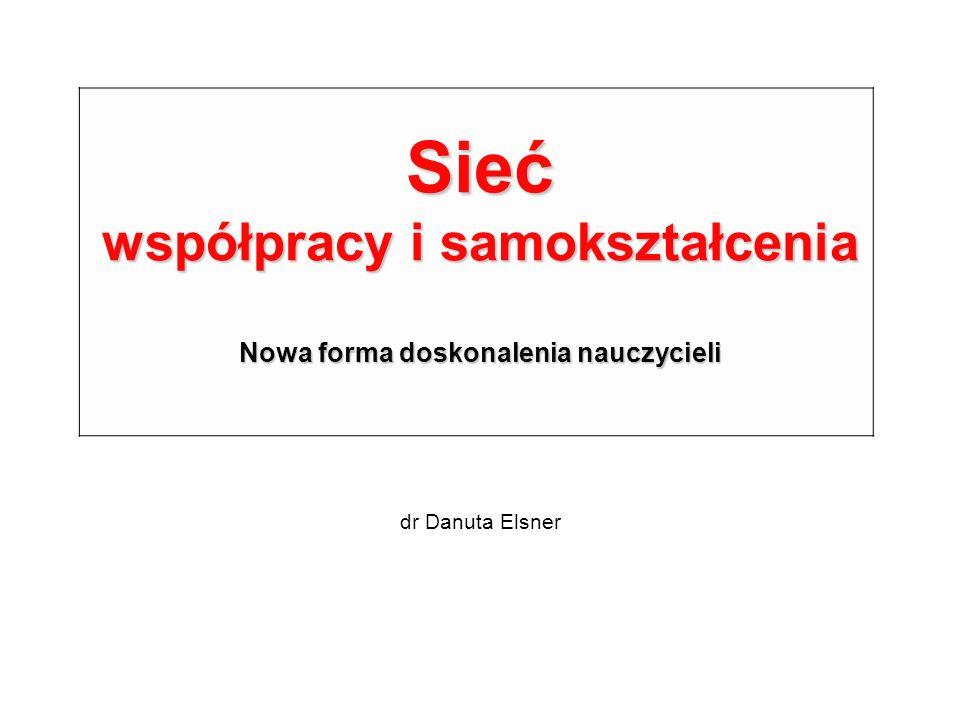 Sieć współpracy i samokształcenia Nowa forma doskonalenia nauczycieli dr Danuta Elsner