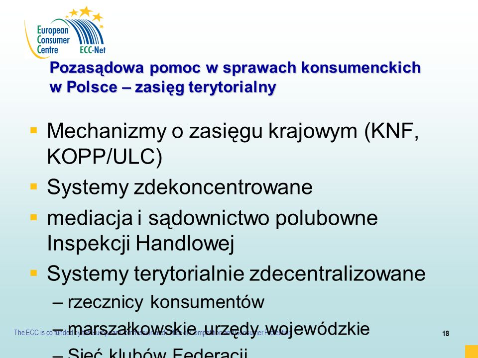 The ECC is co funded by the European Commission and Office of Competition and Consumer Protection 18 Pozasądowa pomoc w sprawach konsumenckich w Polsc