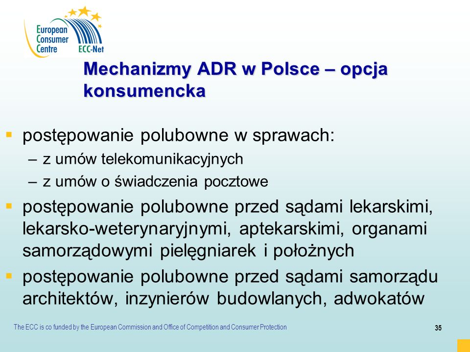 The ECC is co funded by the European Commission and Office of Competition and Consumer Protection 35 Mechanizmy ADR w Polsce – opcja konsumencka postę