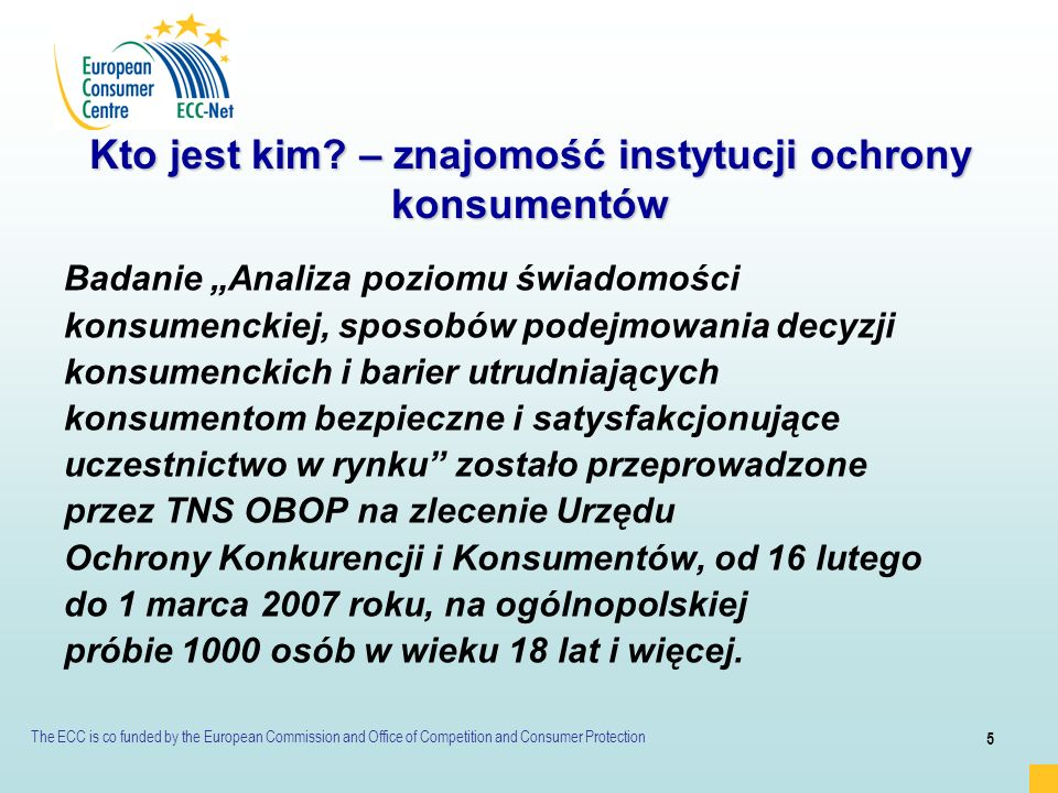 The ECC is co funded by the European Commission and Office of Competition and Consumer Protection 6 Kto jest kim.