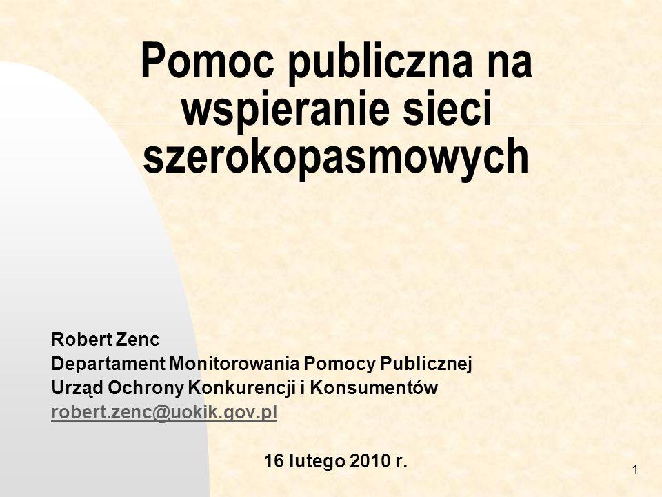 1 Pomoc publiczna na wspieranie sieci szerokopasmowych Robert Zenc Departament Monitorowania Pomocy Publicznej Urząd Ochrony Konkurencji i Konsumentów robert.zenc@uokik.gov.pl 16 lutego 2010 r.