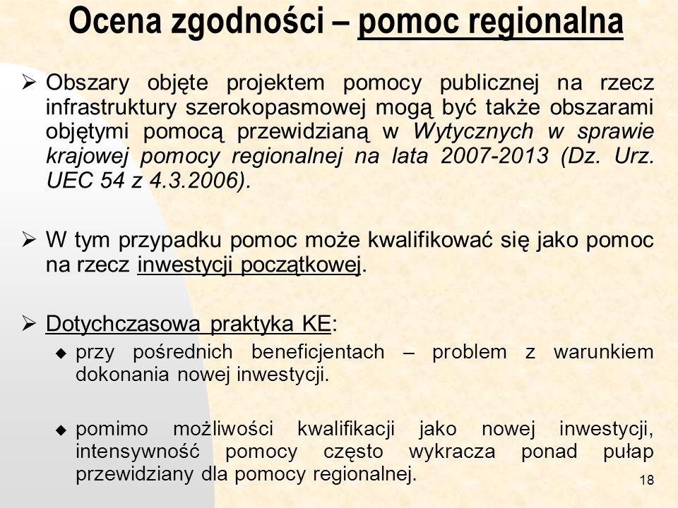 18 Ocena zgodności – pomoc regionalna Obszary objęte projektem pomocy publicznej na rzecz infrastruktury szerokopasmowej mogą być także obszarami objętymi pomocą przewidzianą w Wytycznych w sprawie krajowej pomocy regionalnej na lata 2007-2013 (Dz.