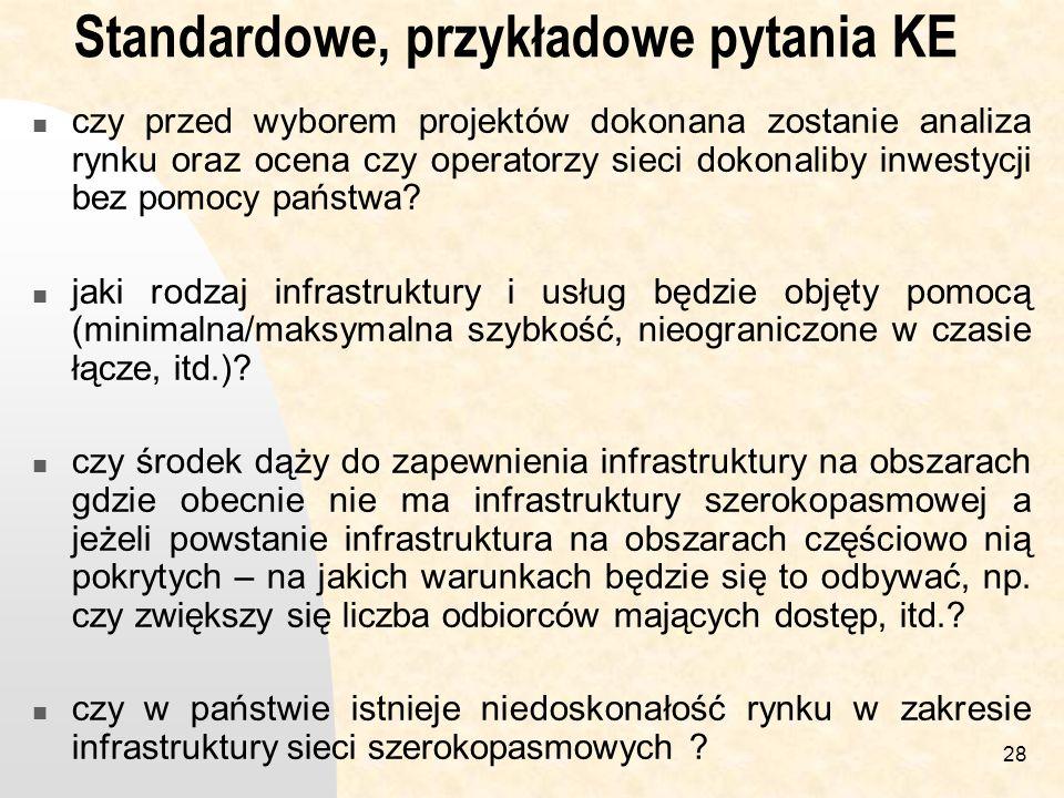 28 Standardowe, przykładowe pytania KE czy przed wyborem projektów dokonana zostanie analiza rynku oraz ocena czy operatorzy sieci dokonaliby inwestycji bez pomocy państwa.