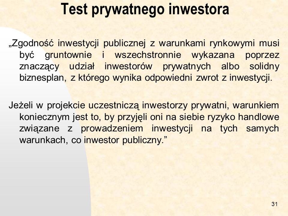 31 Test prywatnego inwestora Zgodność inwestycji publicznej z warunkami rynkowymi musi być gruntownie i wszechstronnie wykazana poprzez znaczący udział inwestorów prywatnych albo solidny biznesplan, z którego wynika odpowiedni zwrot z inwestycji.