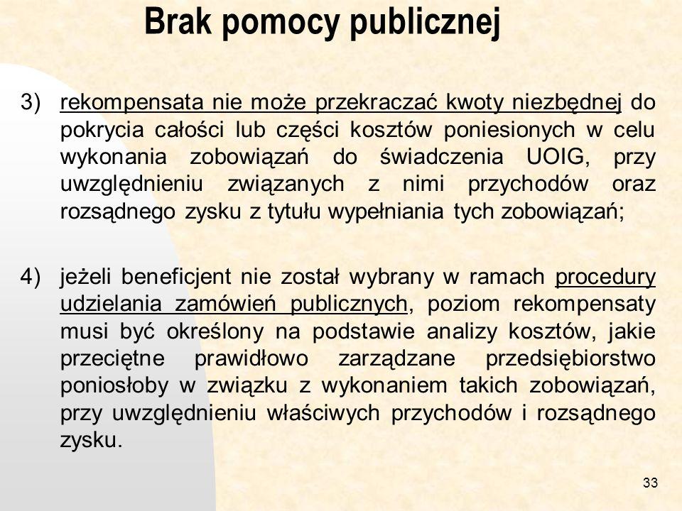 33 Brak pomocy publicznej 3)rekompensata nie może przekraczać kwoty niezbędnej do pokrycia całości lub części kosztów poniesionych w celu wykonania zobowiązań do świadczenia UOIG, przy uwzględnieniu związanych z nimi przychodów oraz rozsądnego zysku z tytułu wypełniania tych zobowiązań; 4)jeżeli beneficjent nie został wybrany w ramach procedury udzielania zamówień publicznych, poziom rekompensaty musi być określony na podstawie analizy kosztów, jakie przeciętne prawidłowo zarządzane przedsiębiorstwo poniosłoby w związku z wykonaniem takich zobowiązań, przy uwzględnieniu właściwych przychodów i rozsądnego zysku.